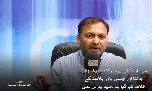 اس بار منفی پروپیگنڈہ بیک وقت چائنا اور ایٹمی پاور پلانٹ کے خلاف کیا گیا ہے، سید پارس علی